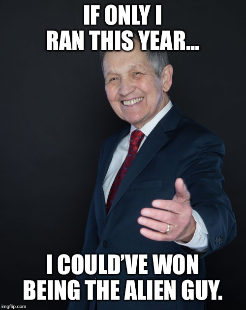 Dennis Kucinich | IF ONLY I RAN THIS YEAR... I COULD'VE WON BEING THE ALIEN GUY. | image tagged in dennis kucinich,memes,funny memes,area 51,politics,aliens | made w/ Imgflip meme maker
