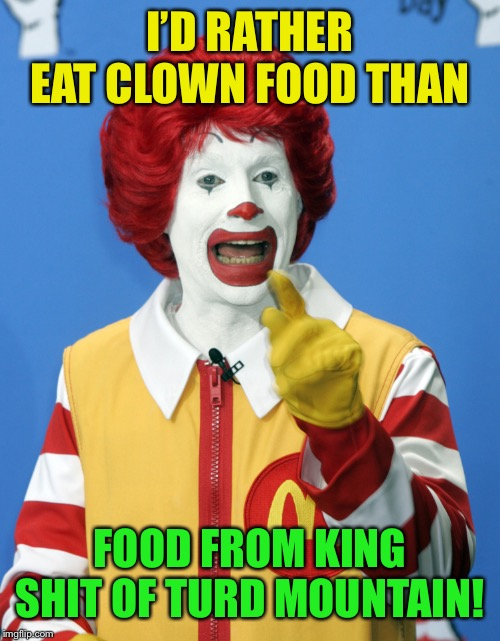 I'D RATHER EAT CLOWN FOOD THAN FOOD FROM KING SHIT OF TURD MOUNTAIN! | made w/ Imgflip meme maker