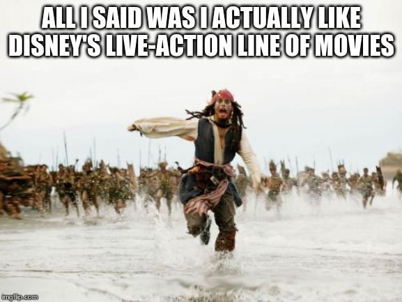 Jack Sparrow Being Chased | ALL I SAID WAS I ACTUALLY LIKE DISNEY'S LIVE-ACTION LINE OF MOVIES | image tagged in memes,jack sparrow being chased,disney | made w/ Imgflip meme maker