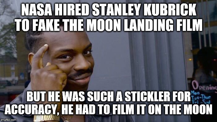 Roll Safe Think About It | NASA HIRED STANLEY KUBRICK TO FAKE THE MOON LANDING FILM BUT HE WAS SUCH A STICKLER FOR ACCURACY, HE HAD TO FILM IT ON THE MOON | image tagged in memes,roll safe think about it | made w/ Imgflip meme maker