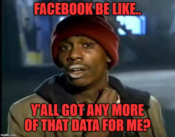 facebook wants more data | FACEBOOK BE LIKE.. Y'ALL GOT ANY MORE OF THAT DATA FOR ME? | image tagged in memes,y'all got any more of that,facebook,data,big brother | made w/ Imgflip meme maker