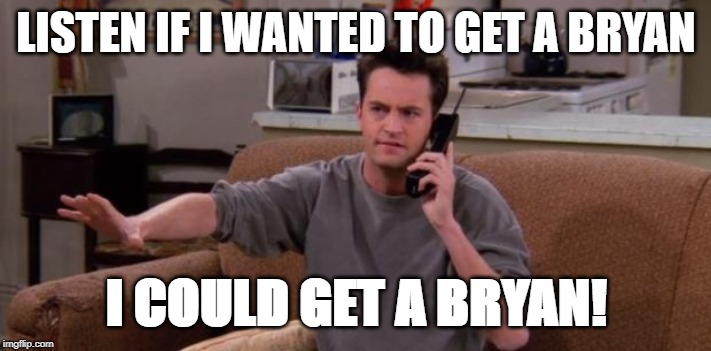 Chandler bing |  LISTEN IF I WANTED TO GET A BRYAN; I COULD GET A BRYAN! | image tagged in chandler bing | made w/ Imgflip meme maker