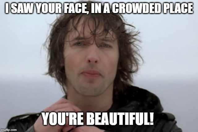 I SAW YOUR FACE, IN A CROWDED PLACE YOU'RE BEAUTIFUL! | made w/ Imgflip meme maker