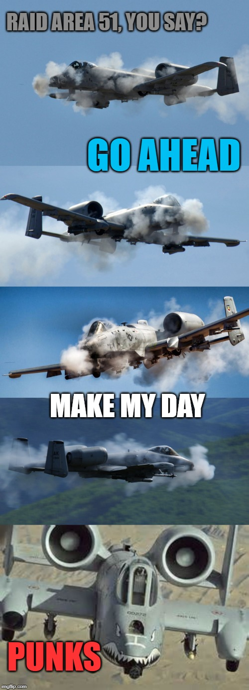 Do you even Naruto run, bro? | GO AHEAD PUNKS MAKE MY DAY RAID AREA 51, YOU SAY? | image tagged in a10 warthog,i see dead people,area 51,raiders,get rekt | made w/ Imgflip meme maker