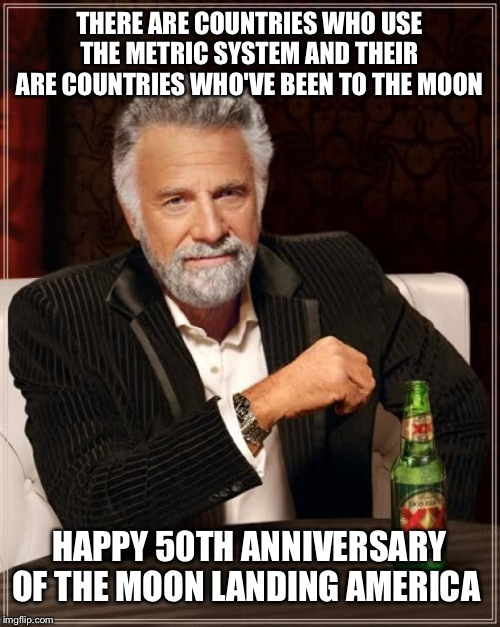 Cheers mate |  THERE ARE COUNTRIES WHO USE THE METRIC SYSTEM AND THEIR ARE COUNTRIES WHO'VE BEEN TO THE MOON; HAPPY 50TH ANNIVERSARY OF THE MOON LANDING AMERICA | image tagged in memes,the most interesting man in the world | made w/ Imgflip meme maker