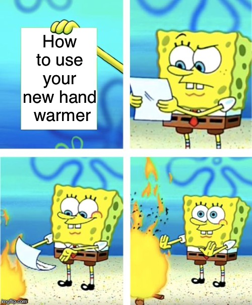 Hand warmer instruction manual | How to use your new hand  warmer | image tagged in spongebob burning paper,instructions | made w/ Imgflip meme maker