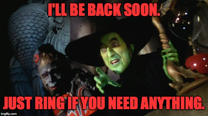 wicked witch with hourglass and flying monkey | I'LL BE BACK SOON. JUST RING IF YOU NEED ANYTHING. | image tagged in wicked witch with hourglass and flying monkey | made w/ Imgflip meme maker