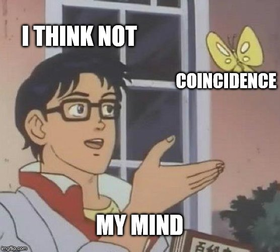 Is This A Pigeon | I THINK NOT COINCIDENCE MY MIND | image tagged in memes,is this a pigeon | made w/ Imgflip meme maker
