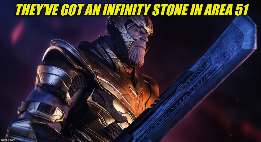 TheMadTitan | THEY'VE GOT AN INFINITY STONE IN AREA 51 | image tagged in themadtitan | made w/ Imgflip meme maker
