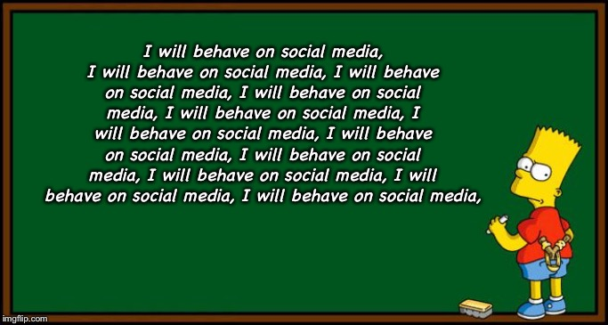 Bart Simpson - chalkboard | I will behave on social media, I will behave on social media, I will behave on social media, I will behave on social media, I will behave on | image tagged in bart simpson - chalkboard,facebook,twitter | made w/ Imgflip meme maker