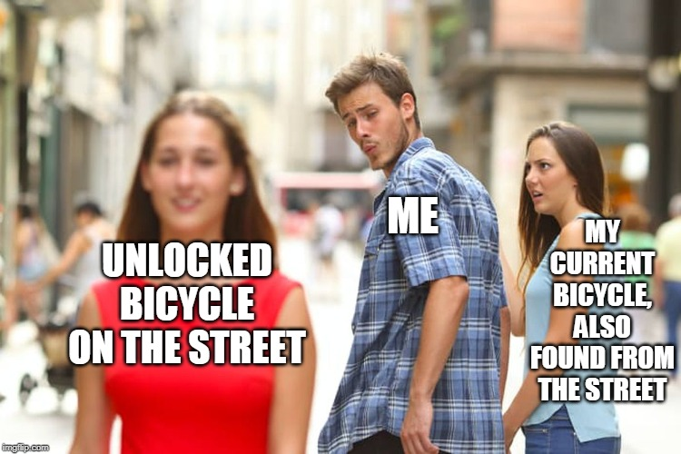 City boy summer in Oulu |  MY CURRENT BICYCLE, ALSO FOUND FROM THE STREET; ME; UNLOCKED BICYCLE ON THE STREET | image tagged in memes,distracted boyfriend,bicycle,poor choices,poor guy,trading | made w/ Imgflip meme maker