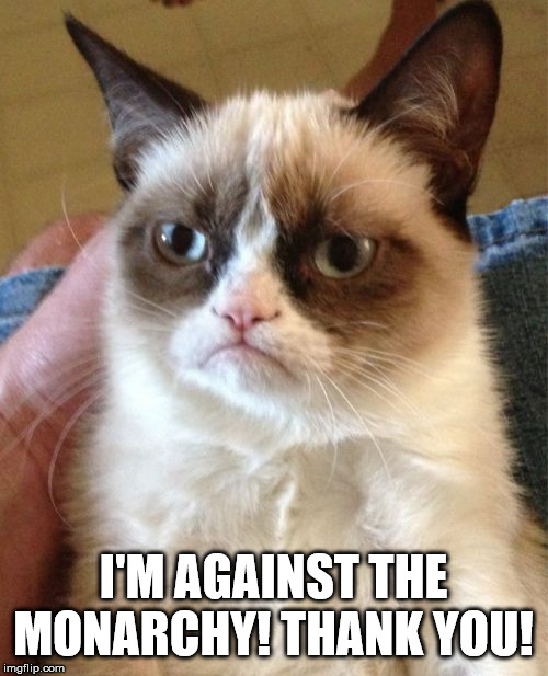 Grumpy Cat Meme | I'M AGAINST THE MONARCHY! THANK YOU! | image tagged in memes,grumpy cat | made w/ Imgflip meme maker