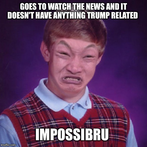 Bad Luck Brian Impossibru | GOES TO WATCH THE NEWS AND IT DOESN'T HAVE ANYTHING TRUMP RELATED IMPOSSIBRU | image tagged in bad luck brian impossibru | made w/ Imgflip meme maker