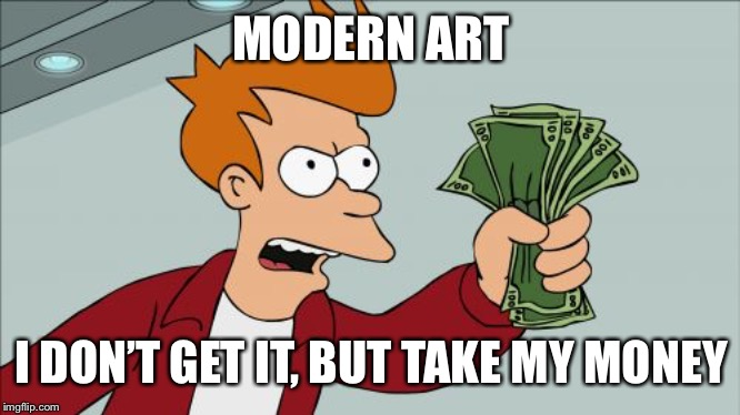 Shut Up And Take My Money Fry Meme | MODERN ART I DON'T GET IT, BUT TAKE MY MONEY | image tagged in memes,shut up and take my money fry | made w/ Imgflip meme maker