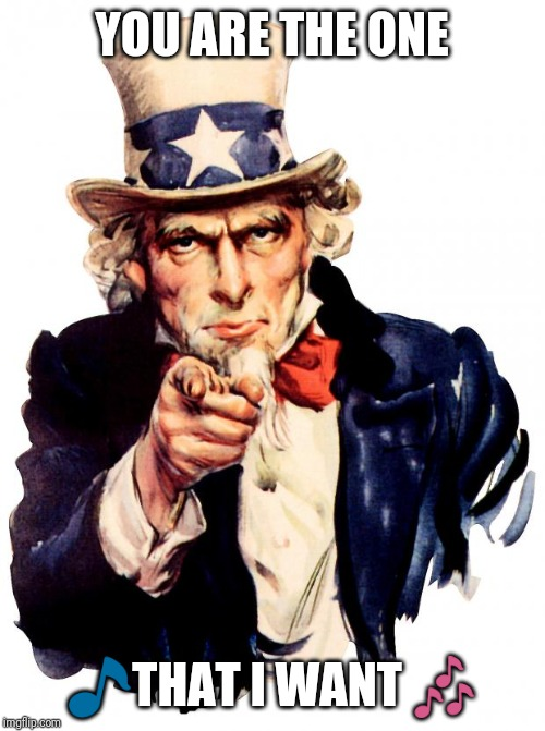 Uncle Sam | YOU ARE THE ONE ?THAT I WANT ? | image tagged in memes,uncle sam | made w/ Imgflip meme maker