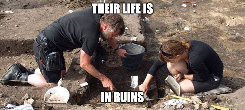 THEIR LIFE IS IN RUINS | image tagged in archeologists | made w/ Imgflip meme maker