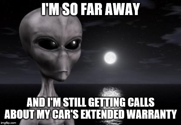 Seems like a problem a lot of people have | I'M SO FAR AWAY AND I'M STILL GETTING CALLS ABOUT MY CAR'S EXTENDED WARRANTY | image tagged in why aliens won't talk to us,cars,phone call | made w/ Imgflip meme maker
