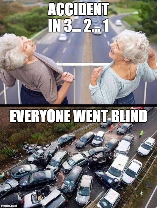 What has been seen, can not be unseen. | ACCIDENT IN 3... 2... 1 EVERYONE WENT BLIND | image tagged in grandma,random,car wreck,boobs | made w/ Imgflip meme maker