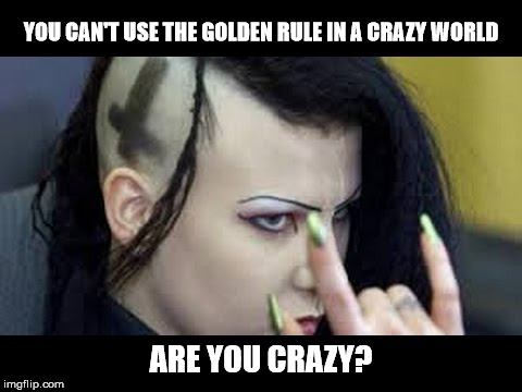 The type of response you will get from a satanist if you suggest the Golden Rule to them. | YOU CAN'T USE THE GOLDEN RULE IN A CRAZY WORLD ARE YOU CRAZY? | image tagged in satanist,psychopath,crazy,deranged,the golden rule | made w/ Imgflip meme maker