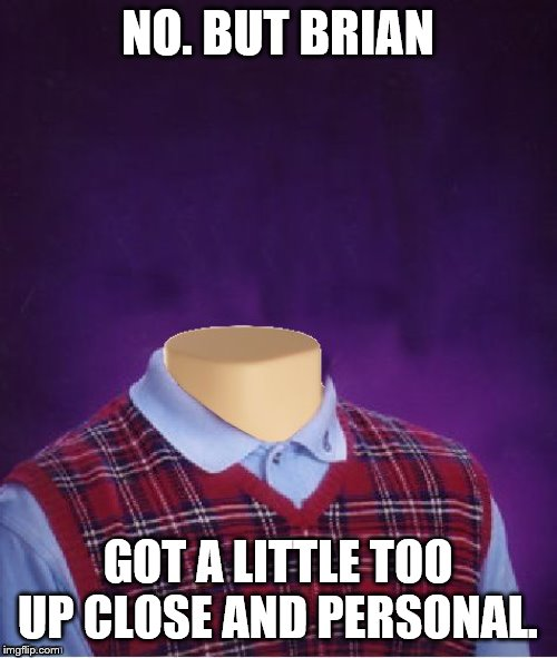 Bad Luck Brian Headless | NO. BUT BRIAN GOT A LITTLE TOO UP CLOSE AND PERSONAL. | image tagged in bad luck brian headless | made w/ Imgflip meme maker