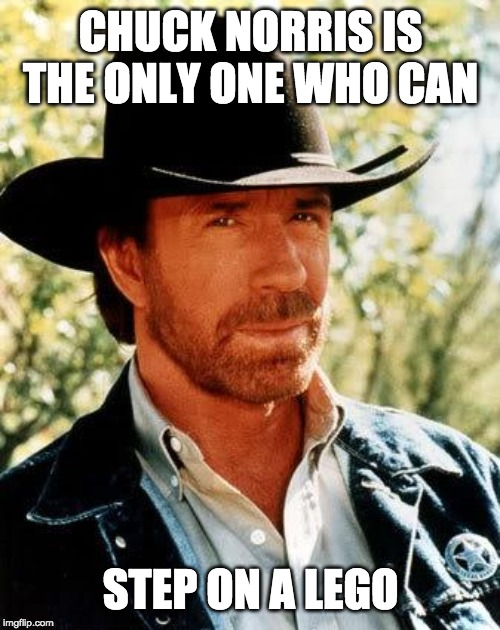 Chuck Norris |  CHUCK NORRIS IS THE ONLY ONE WHO CAN; STEP ON A LEGO | image tagged in memes,chuck norris | made w/ Imgflip meme maker