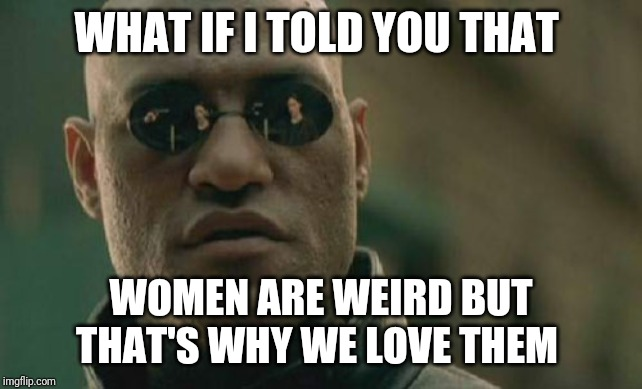 Matrix Morpheus | WHAT IF I TOLD YOU THAT WOMEN ARE WEIRD BUT THAT'S WHY WE LOVE THEM | image tagged in memes,matrix morpheus | made w/ Imgflip meme maker