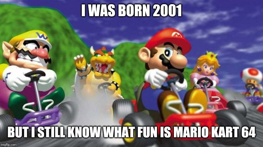 Mario Kart 64 | I WAS BORN 2001 BUT I STILL KNOW WHAT FUN IS MARIO KART 64 | image tagged in mario kart 64 | made w/ Imgflip meme maker