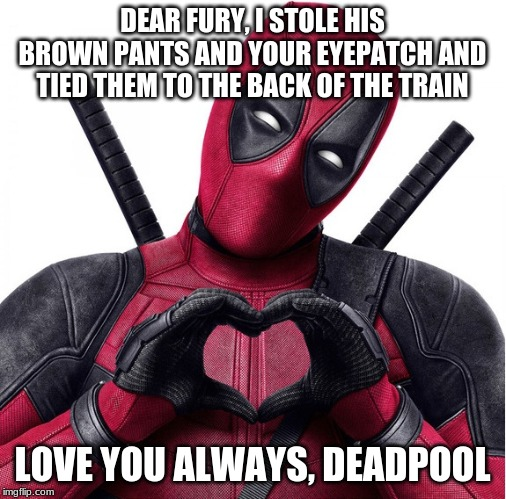 Deadpool heart | DEAR FURY, I STOLE HIS BROWN PANTS AND YOUR EYEPATCH AND TIED THEM TO THE BACK OF THE TRAIN LOVE YOU ALWAYS, DEADPOOL | image tagged in deadpool heart | made w/ Imgflip meme maker