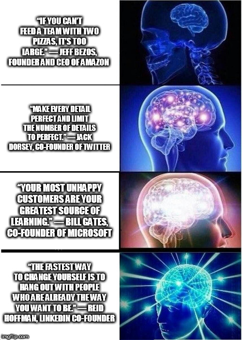 "Expanding Brain | ""IF YOU CAN'T FEED A TEAM WITH TWO PIZZAS, IT'S TOO LARGE."" — JEFF BEZOS, FOUNDER AND CEO OF AMAZON ""MAKE EVERY DETAIL PERFECT AND LIMIT THE 