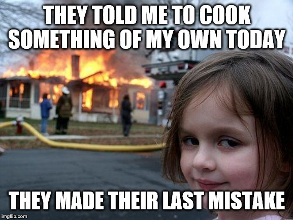 Disaster Girl | THEY TOLD ME TO COOK SOMETHING OF MY OWN TODAY THEY MADE THEIR LAST MISTAKE | image tagged in memes,disaster girl | made w/ Imgflip meme maker