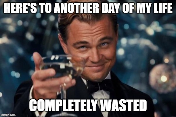 And another one, and another one gone, another day bites the dust! |  HERE'S TO ANOTHER DAY OF MY LIFE; COMPLETELY WASTED | image tagged in memes,leonardo dicaprio cheers | made w/ Imgflip meme maker