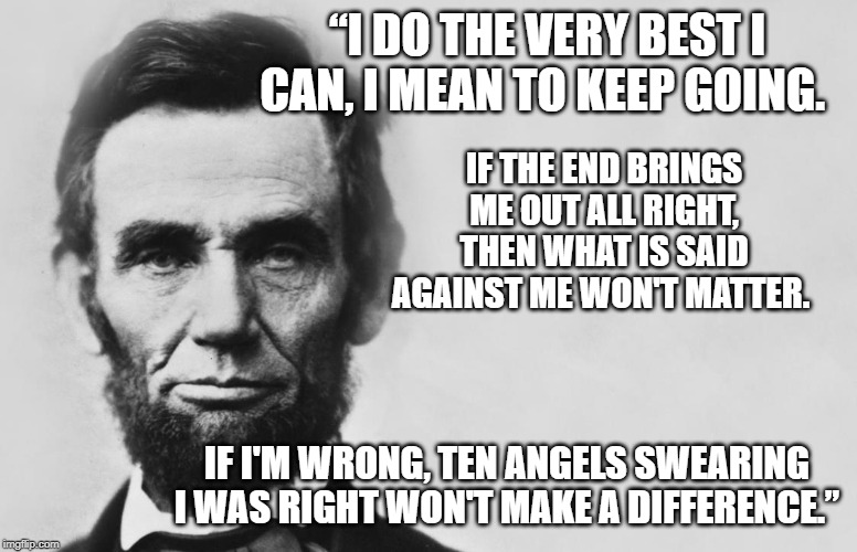 "Abraham Lincoln | ""I DO THE VERY BEST I CAN, I MEAN TO KEEP GOING. IF I'M WRONG, TEN ANGELS SWEARING I WAS RIGHT WON'T MAKE A DIFFERENCE."" IF THE END BRINGS M 