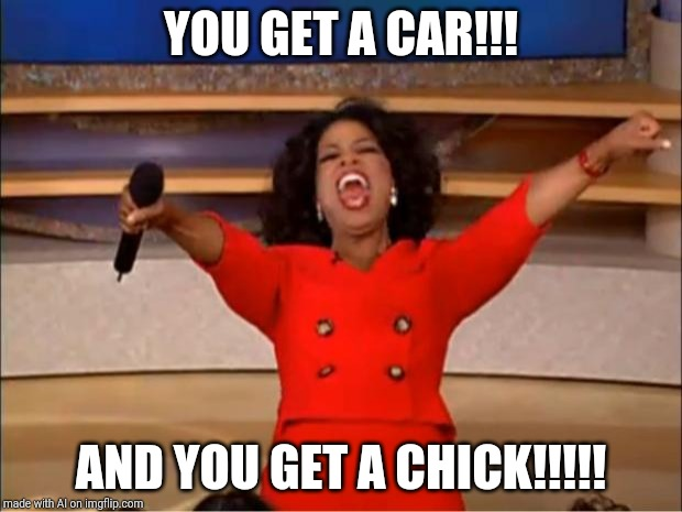 Oprah You Get A | YOU GET A CAR!!! AND YOU GET A CHICK!!!!! | image tagged in memes,oprah you get a | made w/ Imgflip meme maker