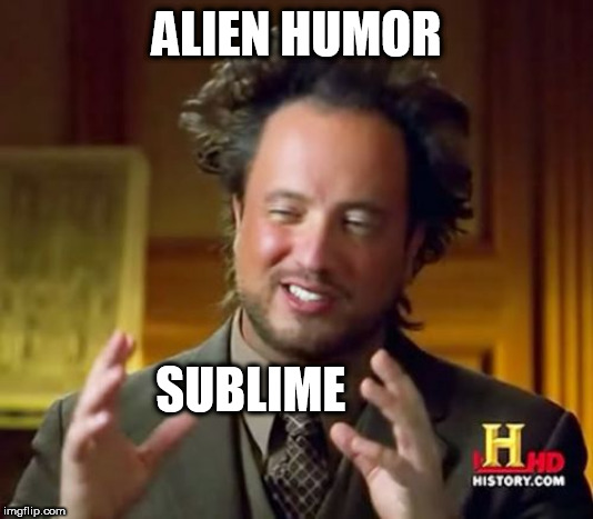 Ancient Aliens | ALIEN HUMOR SUBLIME | image tagged in memes,ancient aliens | made w/ Imgflip meme maker