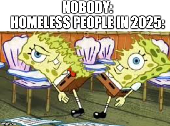 All homeless people in 2025 be like | NOBODY:HOMELESS PEOPLE IN 2025: | image tagged in homeless | made w/ Imgflip meme maker
