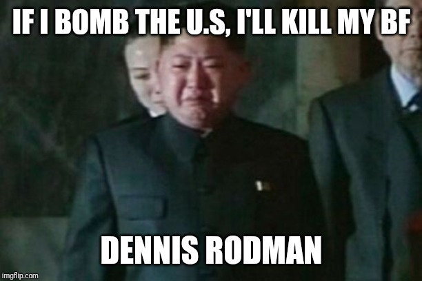 Kim Jong Un Sad |  IF I BOMB THE U.S, I'LL KILL MY BF; DENNIS RODMAN | image tagged in memes,kim jong un sad | made w/ Imgflip meme maker