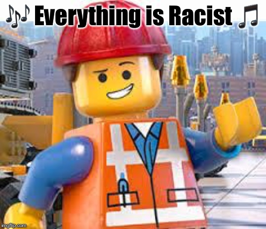 The Leftist Lego Movie. Now playing everywhere | ? Everything is Racist ? | image tagged in lego movie emmet,leftists,racist,everything is awesome | made w/ Imgflip meme maker
