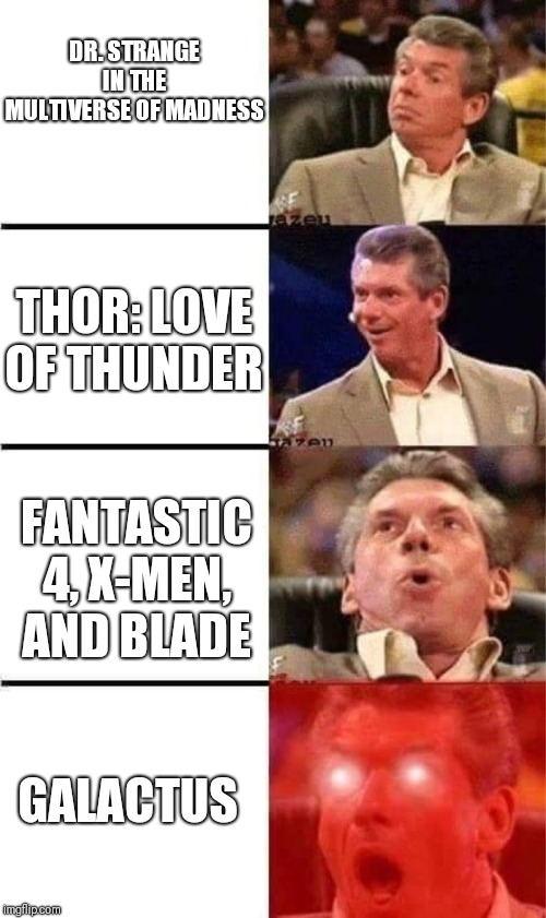 Rushed Meme About Marvel Phase 4 |  DR. STRANGE IN THE MULTIVERSE OF MADNESS; THOR: LOVE OF THUNDER; FANTASTIC 4, X-MEN, AND BLADE; GALACTUS | image tagged in vince mcmahon reaction w/glowing eyes,marvel,memes,comic con,phase 4 | made w/ Imgflip meme maker