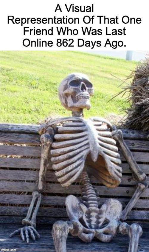 F |  A Visual Representation Of That One Friend Who Was Last Online 862 Days Ago. | image tagged in memes,waiting skeleton,online gaming | made w/ Imgflip meme maker