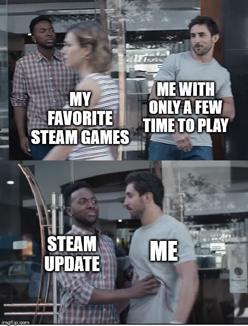 Steam is updating | MY FAVORITESTEAM GAMES ME STEAM UPDATE ME WITH ONLY A FEW TIME TO PLAY | image tagged in gillette commercial,gillette,steam,video games,computer,steam update | made w/ Imgflip meme maker
