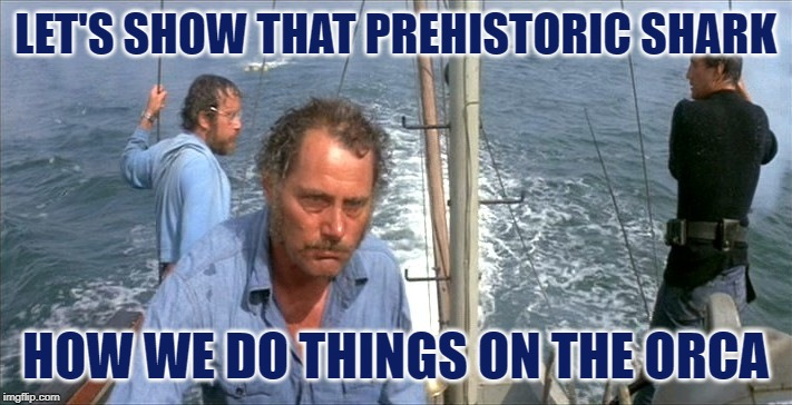 Sharkbusters | LET'S SHOW THAT PREHISTORIC SHARK HOW WE DO THINGS ON THE ORCA | image tagged in quint jawsome,jaws,ghostbusters,mashup,movie quotes,lol so funny | made w/ Imgflip meme maker