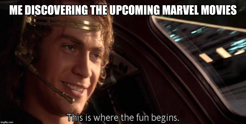 This is where the fun begins | ME DISCOVERING THE UPCOMING MARVEL MOVIES | image tagged in this is where the fun begins | made w/ Imgflip meme maker