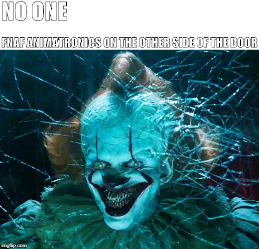 NO ONE; FNAF ANIMATRONICS ON THE OTHER SIDE OF THE DOOR | image tagged in fnaf,pennywise | made w/ Imgflip meme maker