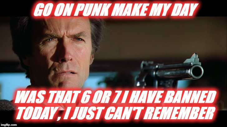 Telegram Ban User | GO ON PUNK MAKE MY DAY WAS THAT 6 OR 7 I HAVE BANNED TODAY , I JUST CAN'T REMEMBER | image tagged in telegram ban user,dirty harry,go on make my day | made w/ Imgflip meme maker