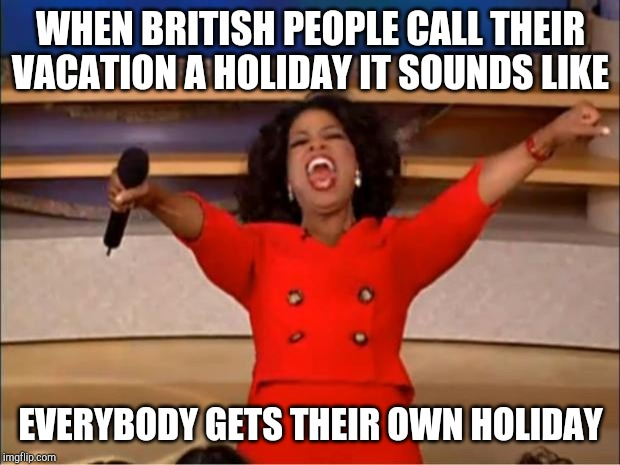 Oprah You Get A | WHEN BRITISH PEOPLE CALL THEIR VACATION A HOLIDAY IT SOUNDS LIKE EVERYBODY GETS THEIR OWN HOLIDAY | image tagged in memes,oprah you get a | made w/ Imgflip meme maker