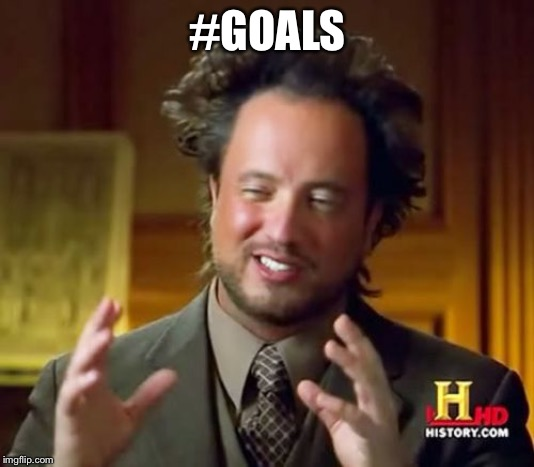 #GOALS | image tagged in memes,ancient aliens | made w/ Imgflip meme maker