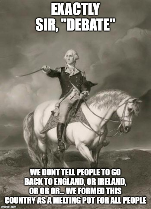 "adventures of george washington | EXACTLY SIR, ""DEBATE"" WE DONT TELL PEOPLE TO GO BACK TO ENGLAND, OR IRELAND, OR OR OR... WE FORMED THIS COUNTRY AS A MELTING POT FOR ALL PEO 