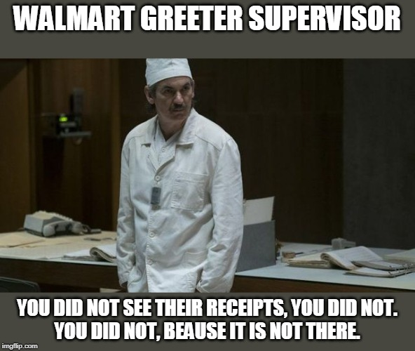 Dyatlov | WALMART GREETER SUPERVISOR YOU DID NOT SEE THEIR RECEIPTS, YOU DID NOT. YOU DID NOT, BEAUSE IT IS NOT THERE. | image tagged in walmart,people of walmart,walmart life | made w/ Imgflip meme maker