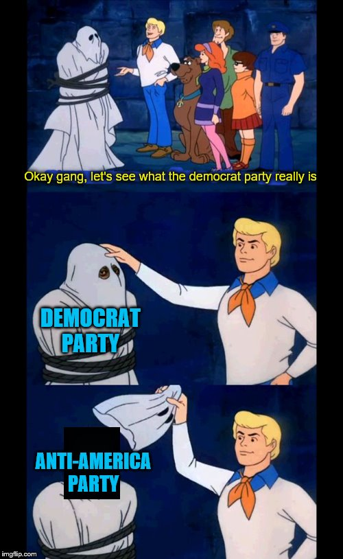 Don't laugh, the truth is not funny | DEMOCRAT PARTY ANTI-AMERICA PARTY Okay gang, let's see what the democrat party really is | image tagged in memes,political meme,democrat,scooby doo the ghost | made w/ Imgflip meme maker