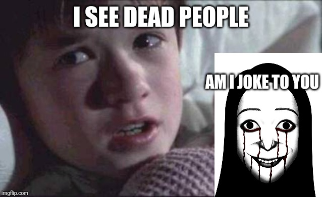 I See Dead People | I SEE DEAD PEOPLE AM I JOKE TO YOU | image tagged in memes,i see dead people | made w/ Imgflip meme maker